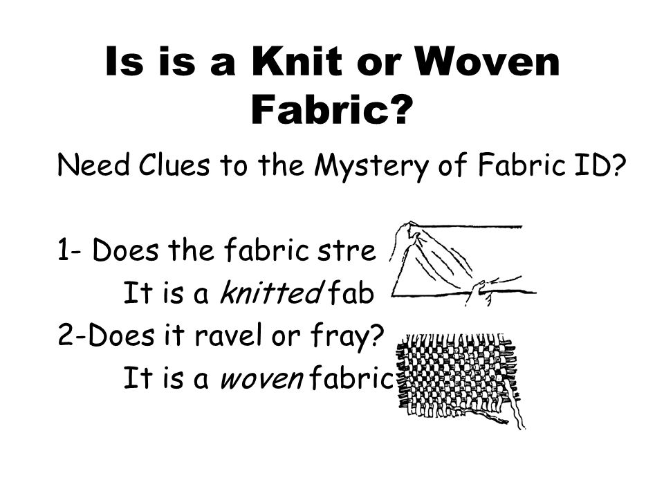 Is is a Knit or Woven Fabric? Need Clues to the Mystery of Fabric ID? 1- Does the fabric stretch? It is a knitted fabric. 2-Does it ravel or fray? It