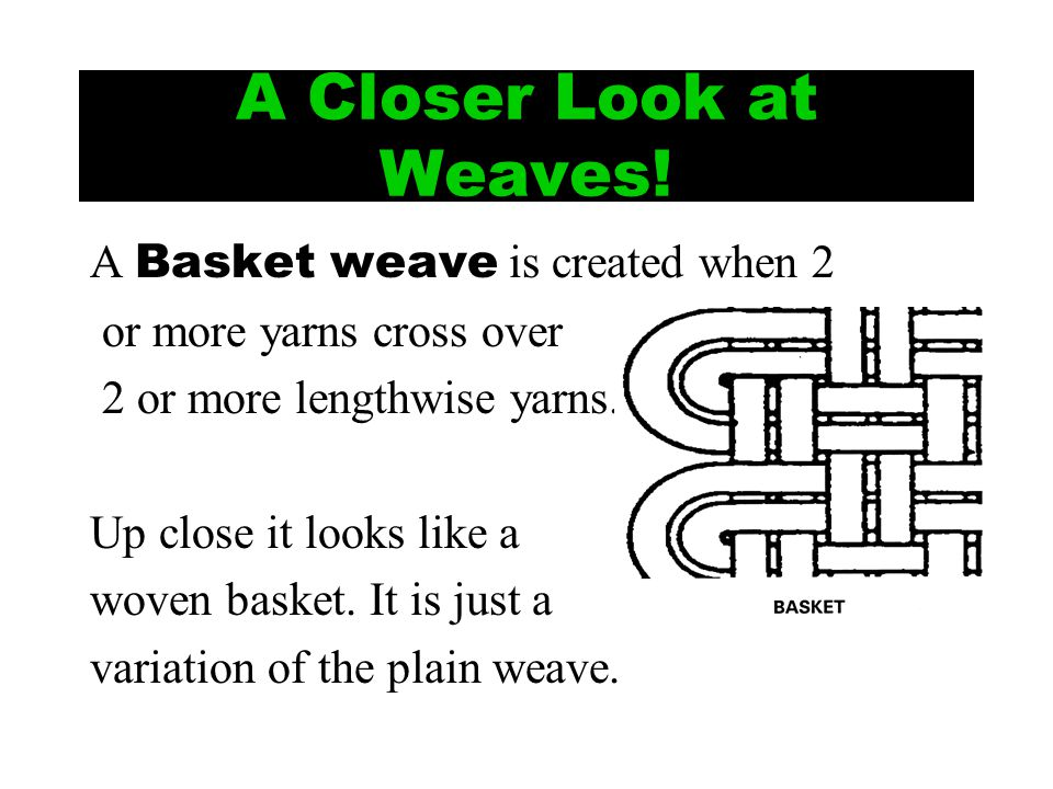 A Closer Look at Weaves! A Basket weave is created when 2 or more yarns cross over 2 or more lengthwise yarns. Up close it looks like a woven basket.