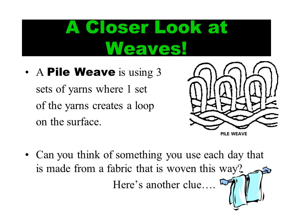 A Closer Look at Weaves! A Pile Weave is using 3 sets of yarns where 1 set of the yarns creates a loop on the surface. Can you think of something you