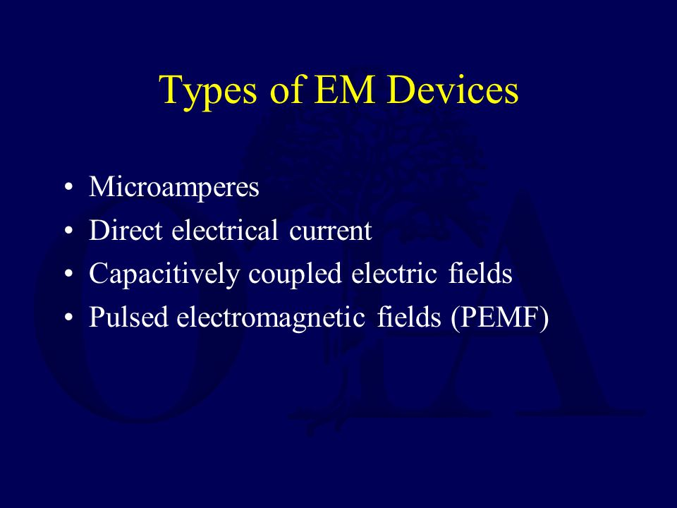 Types of EM Devices Microamperes Direct electrical current Capacitively coupled electric fields Pulsed electromagnetic fields (PEMF)