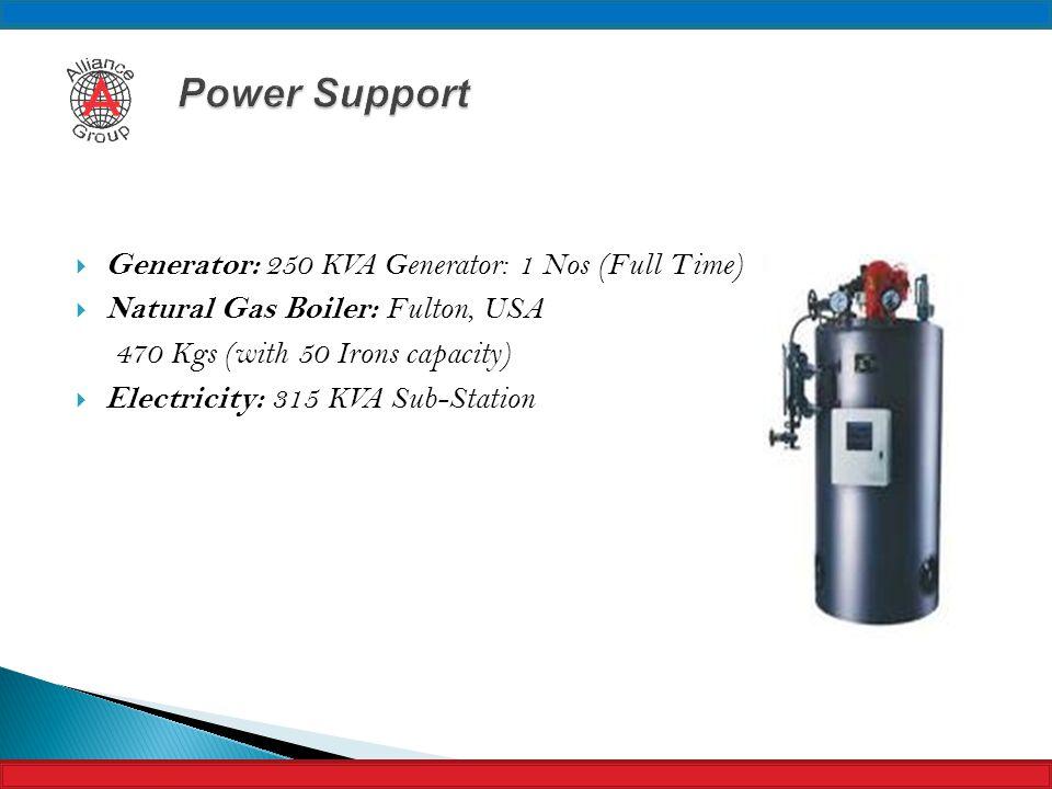  Generator: 250 KVA Generator: 1 Nos (Full Time)  Natural Gas Boiler: Fulton, USA 470 Kgs (with 50 Irons capacity)  Electricity: 315 KVA Sub-Statio