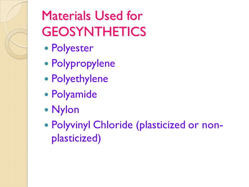 Materials Used for GEOSYNTHETICS Polyester Polypropylene Polyethylene Polyamide Nylon Polyvinyl Chloride (plasticized or non- plasticized)