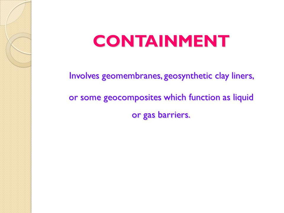 CONTAINMENT Involves geomembranes, geosynthetic clay liners, or some geocomposites which function as liquid or gas barriers.