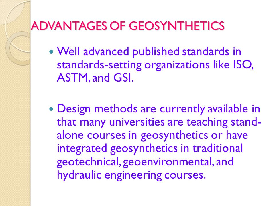 ADVANTAGES OF GEOSYNTHETICS Well advanced published standards in standards-setting organizations like ISO, ASTM, and GSI.