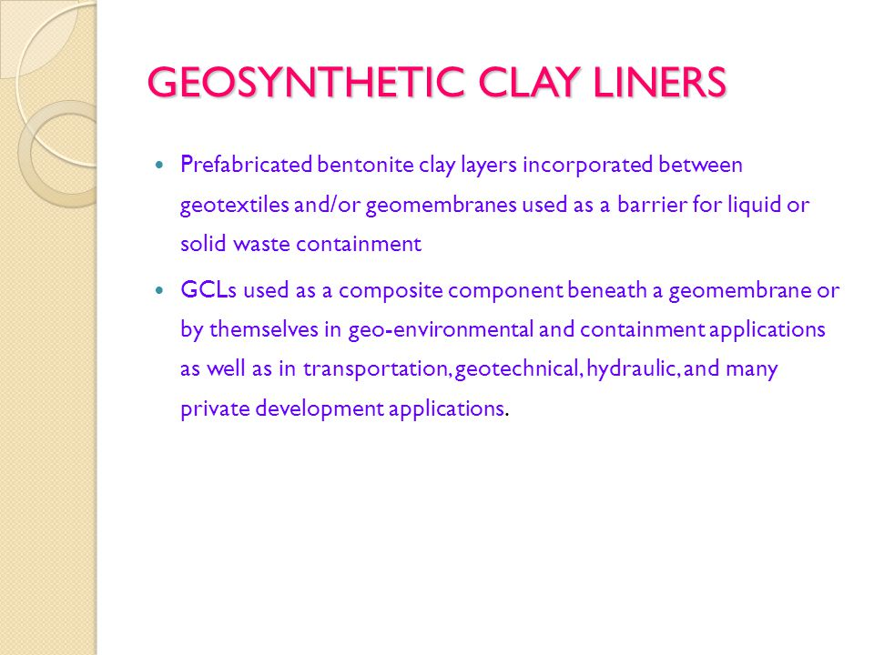 GEOSYNTHETIC CLAY LINERS Prefabricated bentonite clay layers incorporated between geotextiles and/or geomembranes used as a barrier for liquid or solid waste containment GCLs used as a composite component beneath a geomembrane or by themselves in geo-environmental and containment applications as well as in transportation, geotechnical, hydraulic, and many private development applications.