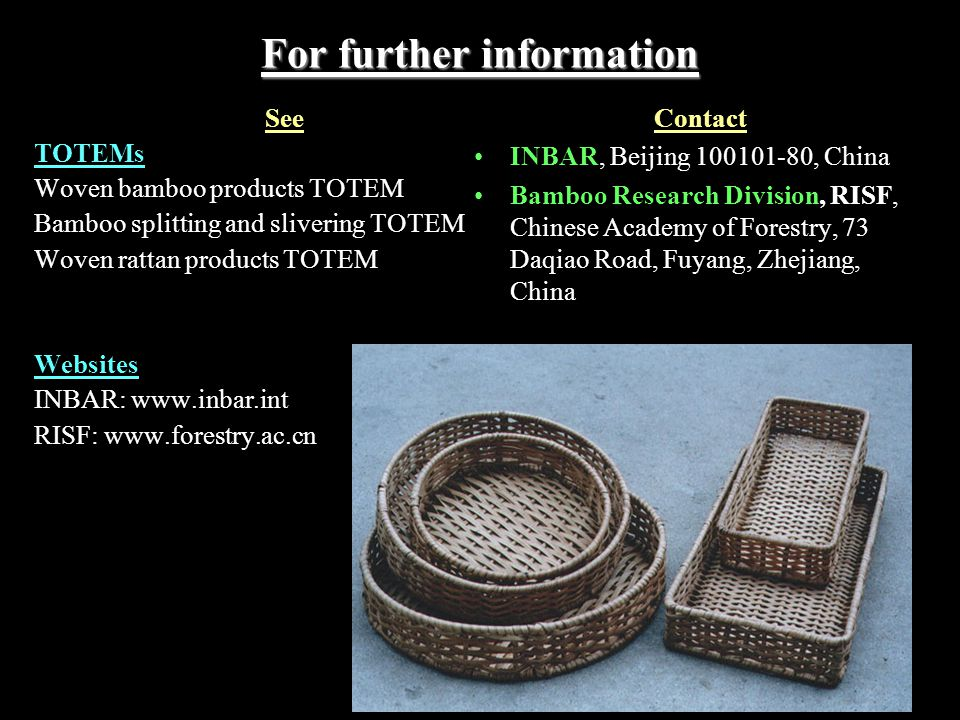 For further information See TOTEMs Woven bamboo products TOTEM Bamboo splitting and slivering TOTEM Woven rattan products TOTEM Websites INBAR: www.inbar.int RISF: www.forestry.ac.cn Contact INBAR, Beijing 100101-80, China Bamboo Research Division, RISF, Chinese Academy of Forestry, 73 Daqiao Road, Fuyang, Zhejiang, China
