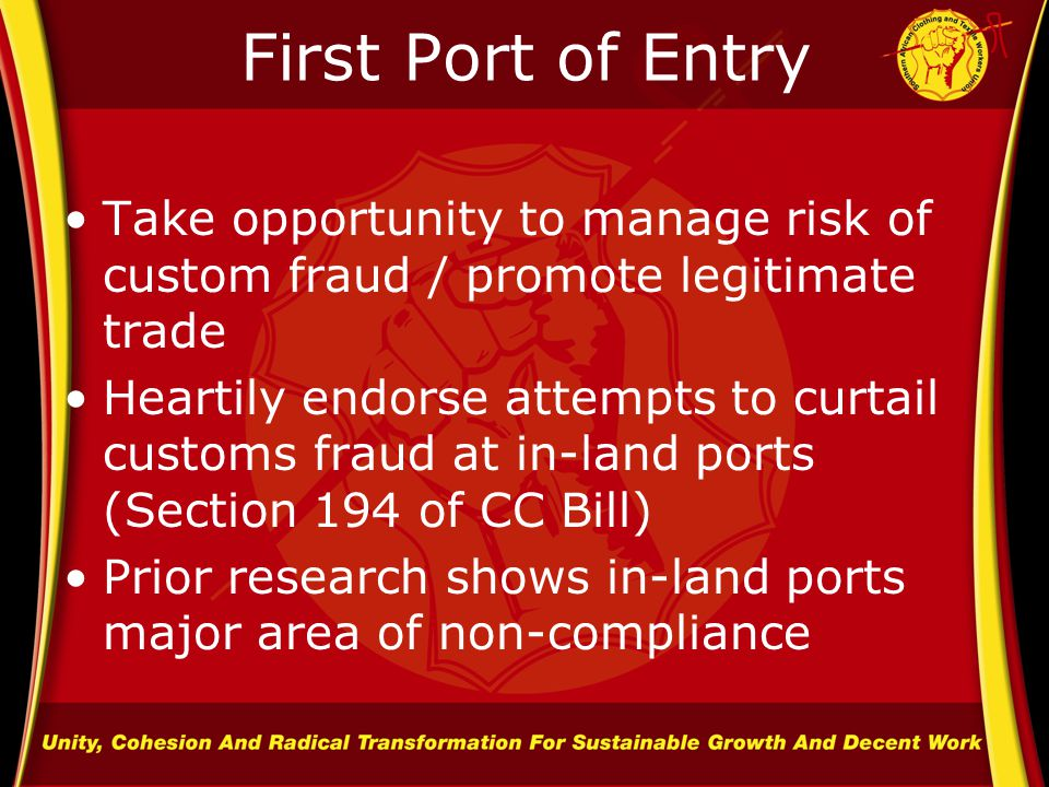 First Port of Entry Take opportunity to manage risk of custom fraud / promote legitimate trade Heartily endorse attempts to curtail customs fraud at in-land ports (Section 194 of CC Bill) Prior research shows in-land ports major area of non-compliance