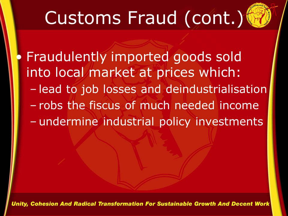 Customs Fraud (cont.) Fraudulently imported goods sold into local market at prices which: –lead to job losses and deindustrialisation –robs the fiscus of much needed income –undermine industrial policy investments