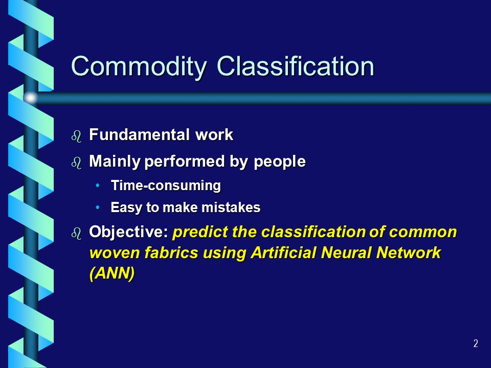 2 Commodity Classification b Fundamental work b Mainly performed by people Time-consumingTime-consuming Easy to make mistakesEasy to make mistakes b Objective: predict the classification of common woven fabrics using Artificial Neural Network (ANN)