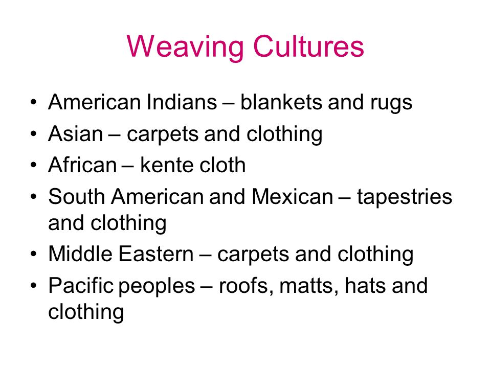 Weaving Cultures American Indians – blankets and rugs Asian – carpets and clothing African – kente cloth South American and Mexican – tapestries and c