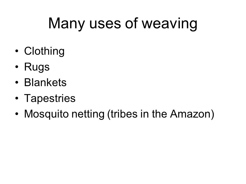 Many uses of weaving Clothing Rugs Blankets Tapestries Mosquito netting (tribes in the Amazon)