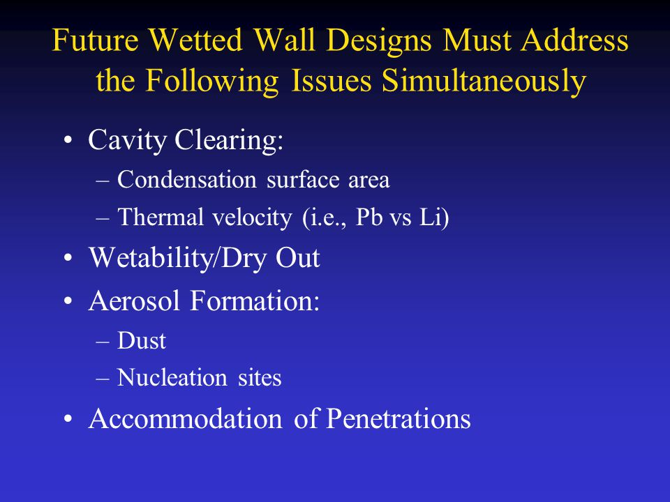 Future Wetted Wall Designs Must Address the Following Issues Simultaneously Cavity Clearing: –Condensation surface area –Thermal velocity (i.e., Pb vs Li) Wetability/Dry Out Aerosol Formation: –Dust –Nucleation sites Accommodation of Penetrations