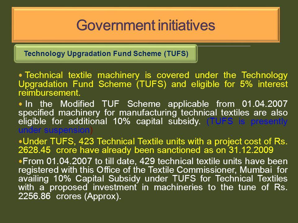 Technology Upgradation Fund Scheme (TUFS) Technical textile machinery is covered under the Technology Upgradation Fund Scheme (TUFS) and eligible for 5% interest reimbursement.