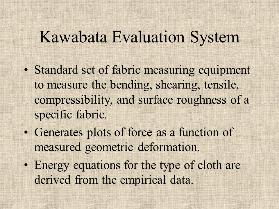 Kawabata Evaluation System Standard set of fabric measuring equipment to measure the bending, shearing, tensile, compressibility, and surface roughness of a specific fabric.