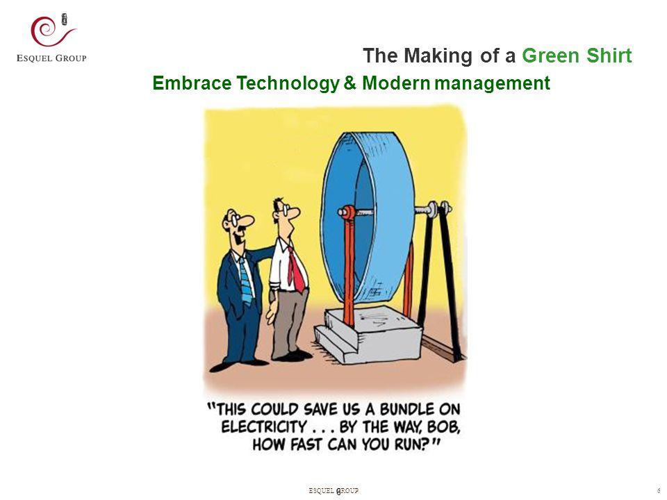 6ESQUEL GROUP 6 Embrace Technology & Modern management The Making of a Green Shirt
