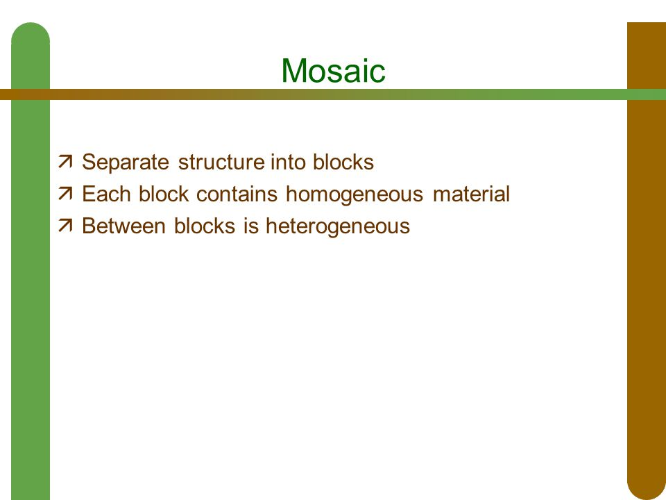 Mosaic  Separate structure into blocks  Each block contains homogeneous material  Between blocks is heterogeneous