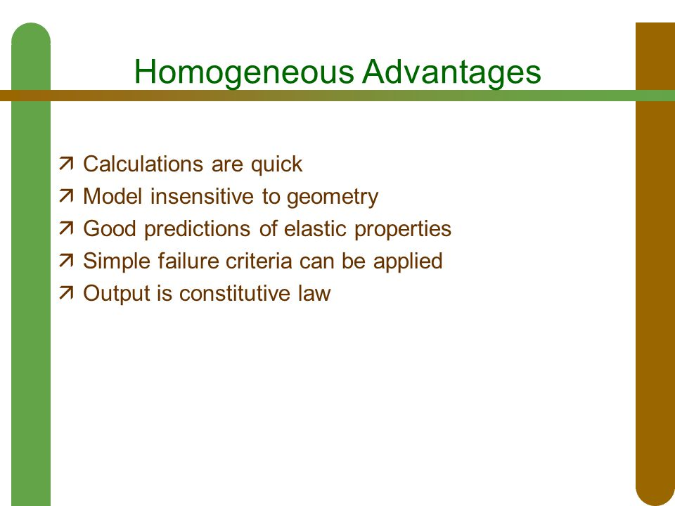 Homogeneous Advantages  Calculations are quick  Model insensitive to geometry  Good predictions of elastic properties  Simple failure criteria can be applied  Output is constitutive law