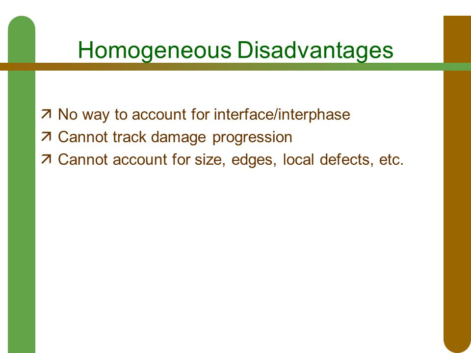 Homogeneous Disadvantages  No way to account for interface/interphase  Cannot track damage progression  Cannot account for size, edges, local defec