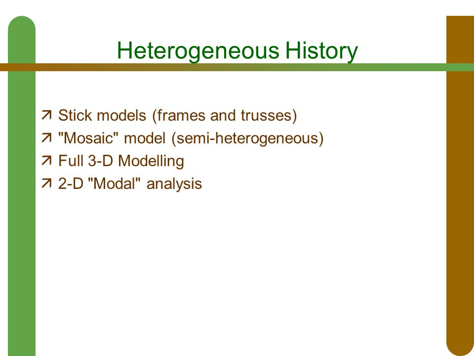 Heterogeneous History  Stick models (frames and trusses)  Mosaic model (semi-heterogeneous)  Full 3-D Modelling  2-D Modal analysis