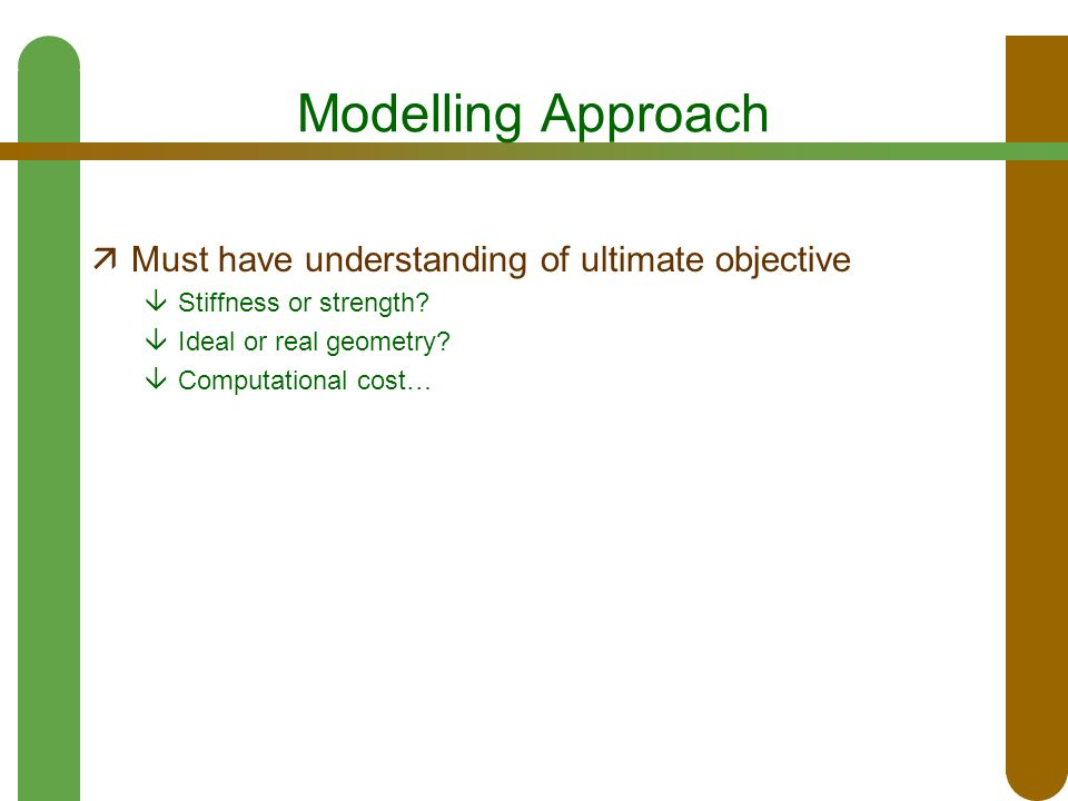 Modelling Approach  Must have understanding of ultimate objective  Stiffness or strength?  Ideal or real geometry?  Computational cost…