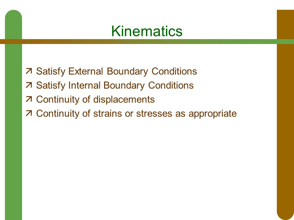 Kinematics  Satisfy External Boundary Conditions  Satisfy Internal Boundary Conditions  Continuity of displacements  Continuity of strains or stresses as appropriate