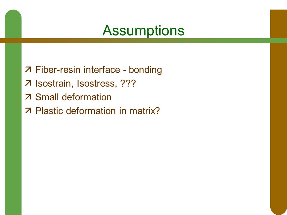 Assumptions  Fiber-resin interface - bonding  Isostrain, Isostress, ???  Small deformation  Plastic deformation in matrix?