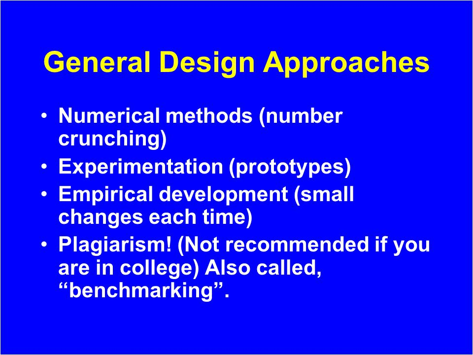 General Design Approaches Numerical methods (number crunching) Experimentation (prototypes) Empirical development (small changes each time) Plagiarism