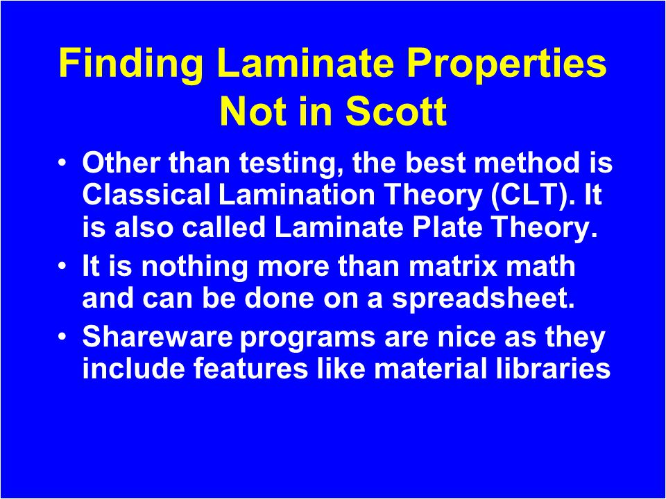 Finding Laminate Properties Not in Scott Other than testing, the best method is Classical Lamination Theory (CLT). It is also called Laminate Plate Th