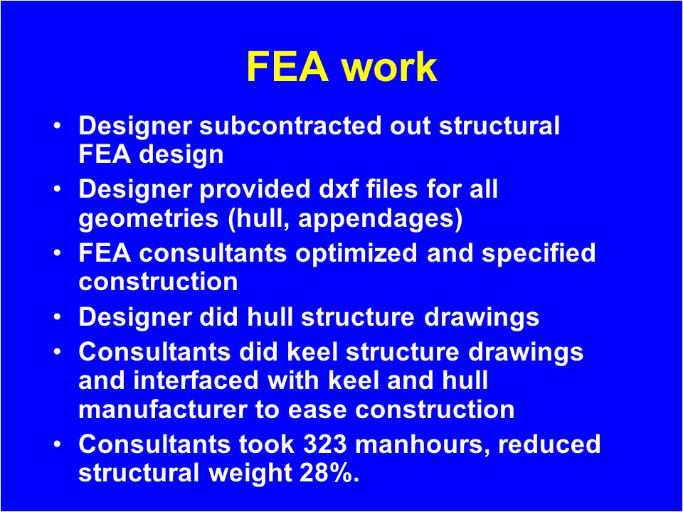 FEA work Designer subcontracted out structural FEA design Designer provided dxf files for all geometries (hull, appendages) FEA consultants optimized