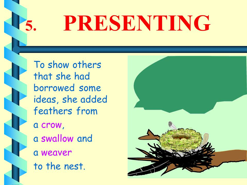 5. PRESENTING To show others that she had borrowed some ideas, she added feathers from a crow, a swallow and a weaver to the nest.