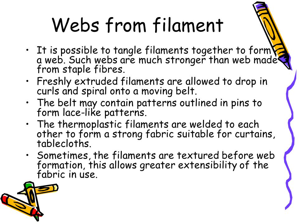It is possible to tangle filaments together to form a web. Such webs are much stronger than web made from staple fibres. Freshly extruded filaments ar