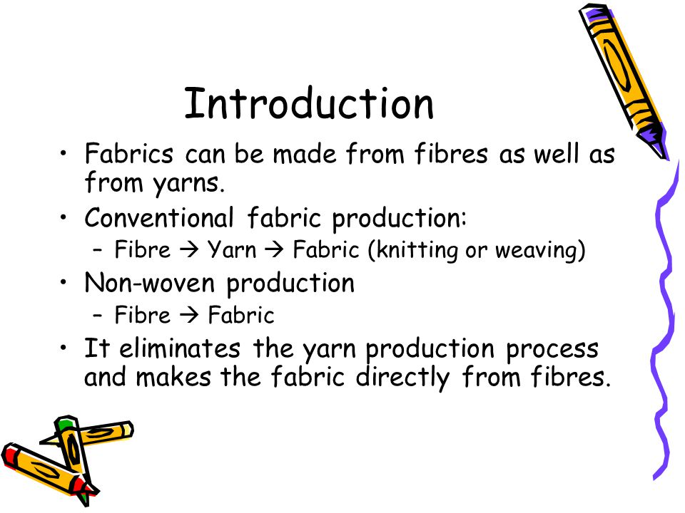 Introduction Fabrics can be made from fibres as well as from yarns. Conventional fabric production: –Fibre  Yarn  Fabric (knitting or weaving) Non-w