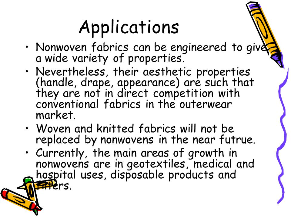 Applications Nonwoven fabrics can be engineered to give a wide variety of properties. Nevertheless, their aesthetic properties (handle, drape, appeara