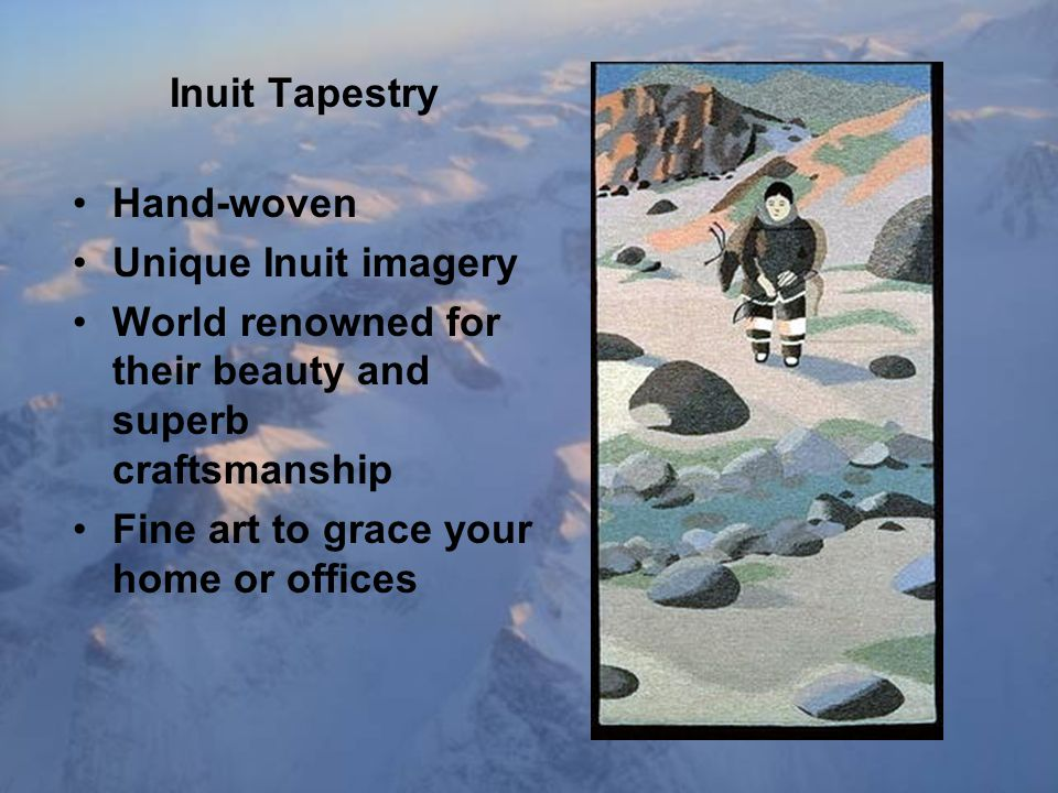 Inuit Tapestry Hand-woven Unique Inuit imagery World renowned for their beauty and superb craftsmanship Fine art to grace your home or offices