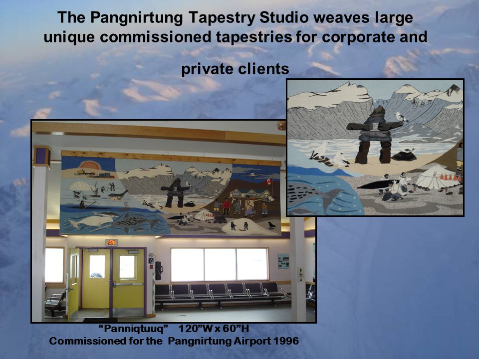 The Pangnirtung Tapestry Studio weaves large unique commissioned tapestries for corporate and private clients Panniqtuuq 120 W x 60 H Commissioned for the Pangnirtung Airport 1996