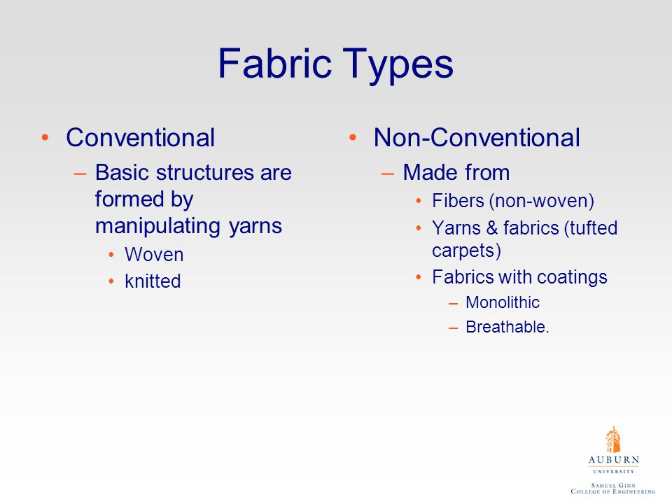 Fabric Types Conventional –Basic structures are formed by manipulating yarns Woven knitted Non-Conventional –Made from Fibers (non-woven) Yarns & fabrics (tufted carpets) Fabrics with coatings –Monolithic –Breathable.