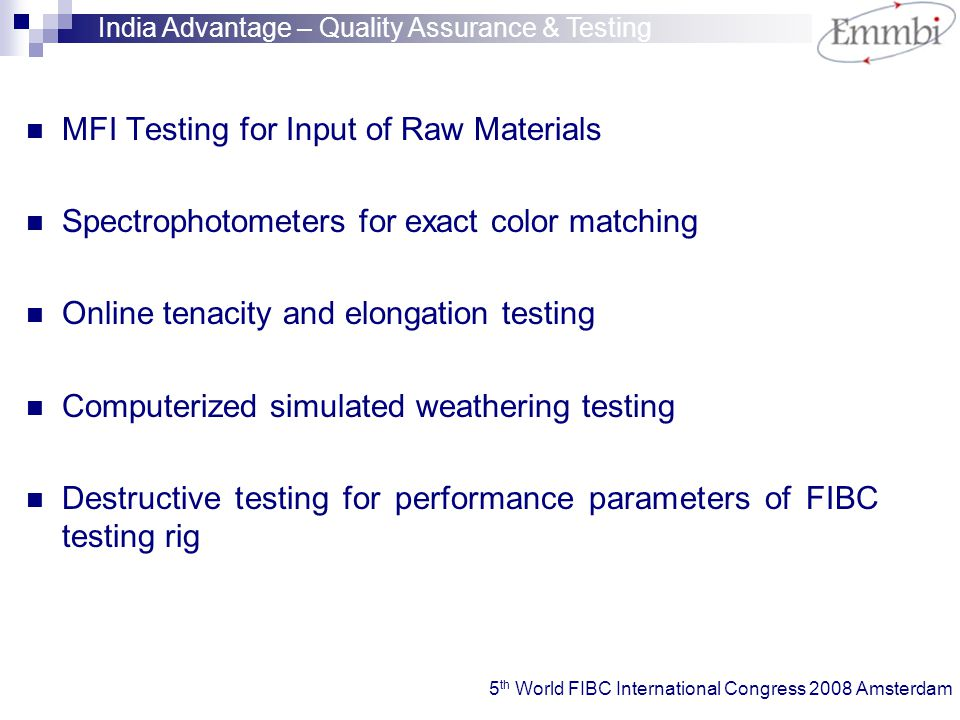 MFI Testing for Input of Raw Materials Spectrophotometers for exact color matching Online tenacity and elongation testing Computerized simulated weathering testing Destructive testing for performance parameters of FIBC testing rig India Advantage – Quality Assurance & Testing 5 th World FIBC International Congress 2008 Amsterdam