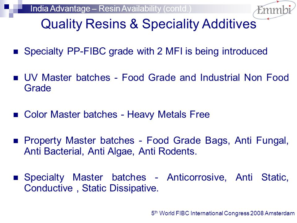 Quality Resins & Speciality Additives Specialty PP-FIBC grade with 2 MFI is being introduced UV Master batches - Food Grade and Industrial Non Food Grade Color Master batches - Heavy Metals Free Property Master batches - Food Grade Bags, Anti Fungal, Anti Bacterial, Anti Algae, Anti Rodents.