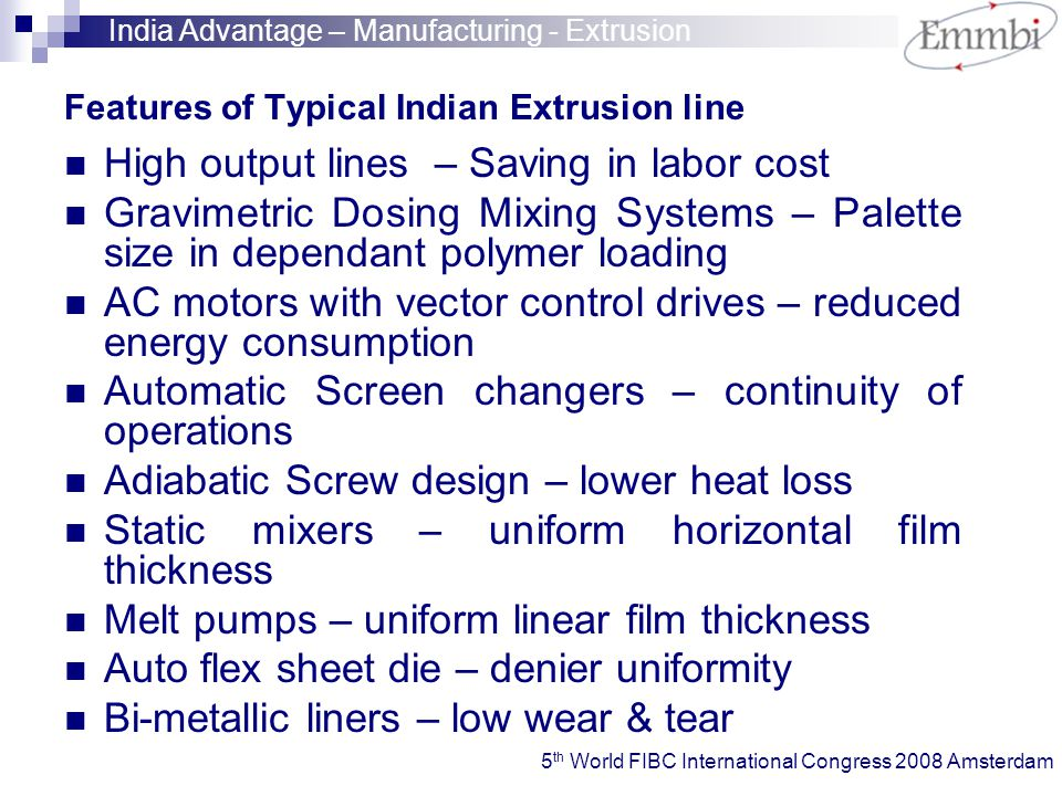 Features of Typical Indian Extrusion line High output lines – Saving in labor cost Gravimetric Dosing Mixing Systems – Palette size in dependant polymer loading AC motors with vector control drives – reduced energy consumption Automatic Screen changers – continuity of operations Adiabatic Screw design – lower heat loss Static mixers – uniform horizontal film thickness Melt pumps – uniform linear film thickness Auto flex sheet die – denier uniformity Bi-metallic liners – low wear & tear India Advantage – Manufacturing - Extrusion 5 th World FIBC International Congress 2008 Amsterdam