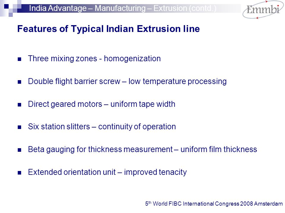 Features of Typical Indian Extrusion line Three mixing zones - homogenization Double flight barrier screw – low temperature processing Direct geared motors – uniform tape width Six station slitters – continuity of operation Beta gauging for thickness measurement – uniform film thickness Extended orientation unit – improved tenacity India Advantage – Manufacturing – Extrusion (contd.) 5 th World FIBC International Congress 2008 Amsterdam