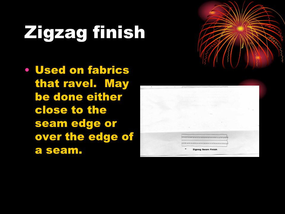 Zigzag finish Used on fabrics that ravel.