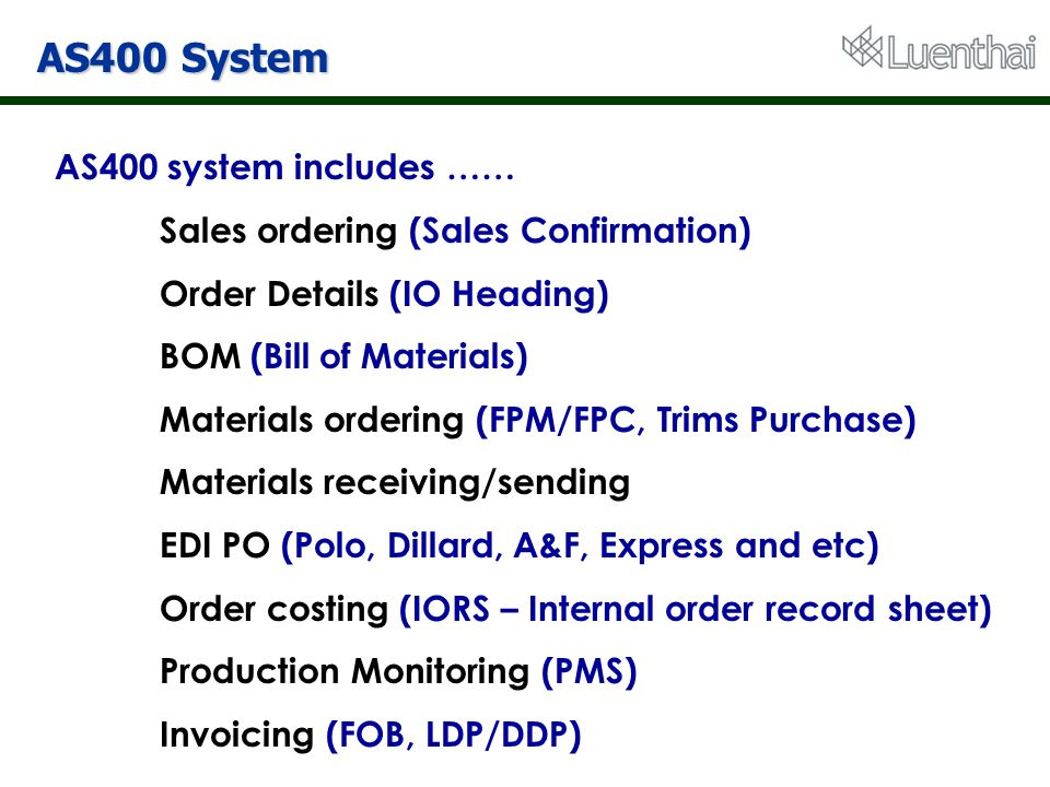 AS400 System AS400 system includes …… Sales ordering (Sales Confirmation) Order Details (IO Heading) BOM (Bill of Materials) Materials ordering (FPM/F