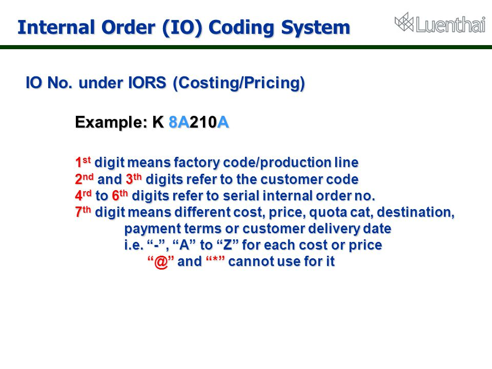 Internal Order (IO) Coding System IO No. under IORS (Costing/Pricing) Example: K 8A210A 1 st digit means factory code/production line 2 nd and 3 th di