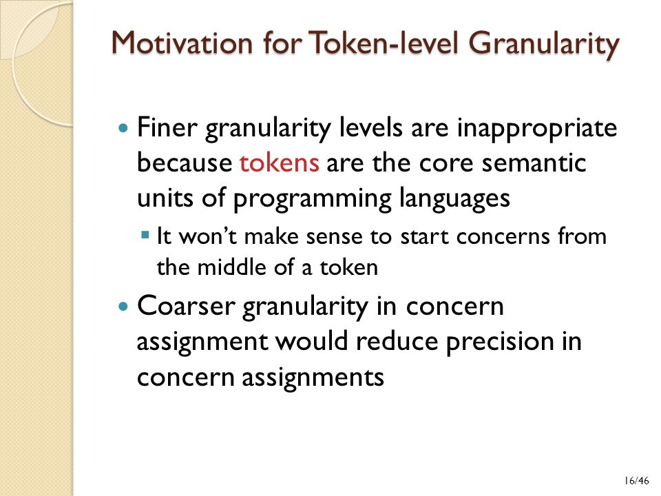 Motivation for Token-level Granularity Finer granularity levels are inappropriate because tokens are the core semantic units of programming languages  It won't make sense to start concerns from the middle of a token Coarser granularity in concern assignment would reduce precision in concern assignments 16/46