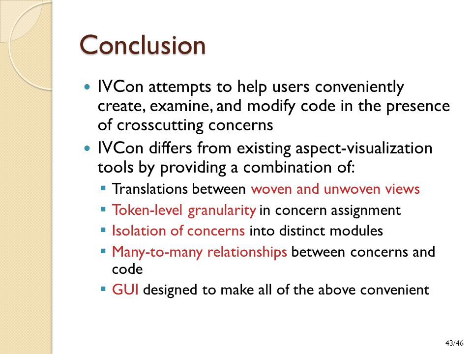 Conclusion IVCon attempts to help users conveniently create, examine, and modify code in the presence of crosscutting concerns IVCon differs from existing aspect-visualization tools by providing a combination of:  Translations between woven and unwoven views  Token-level granularity in concern assignment  Isolation of concerns into distinct modules  Many-to-many relationships between concerns and code  GUI designed to make all of the above convenient 43/46