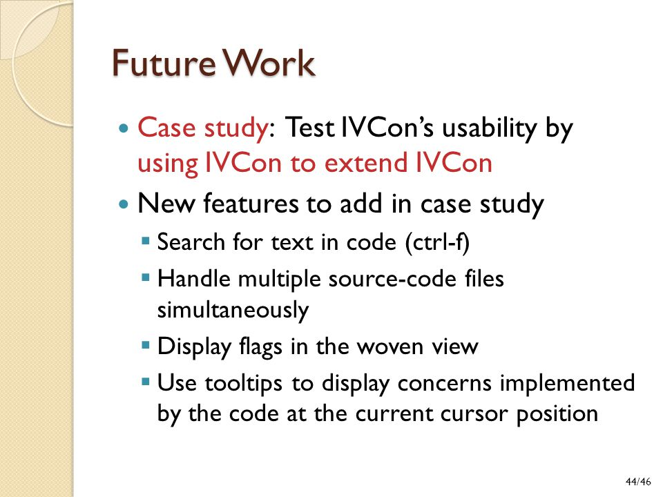 Future Work Case study: Test IVCon's usability by using IVCon to extend IVCon New features to add in case study  Search for text in code (ctrl-f)  Handle multiple source-code files simultaneously  Display flags in the woven view  Use tooltips to display concerns implemented by the code at the current cursor position 44/46