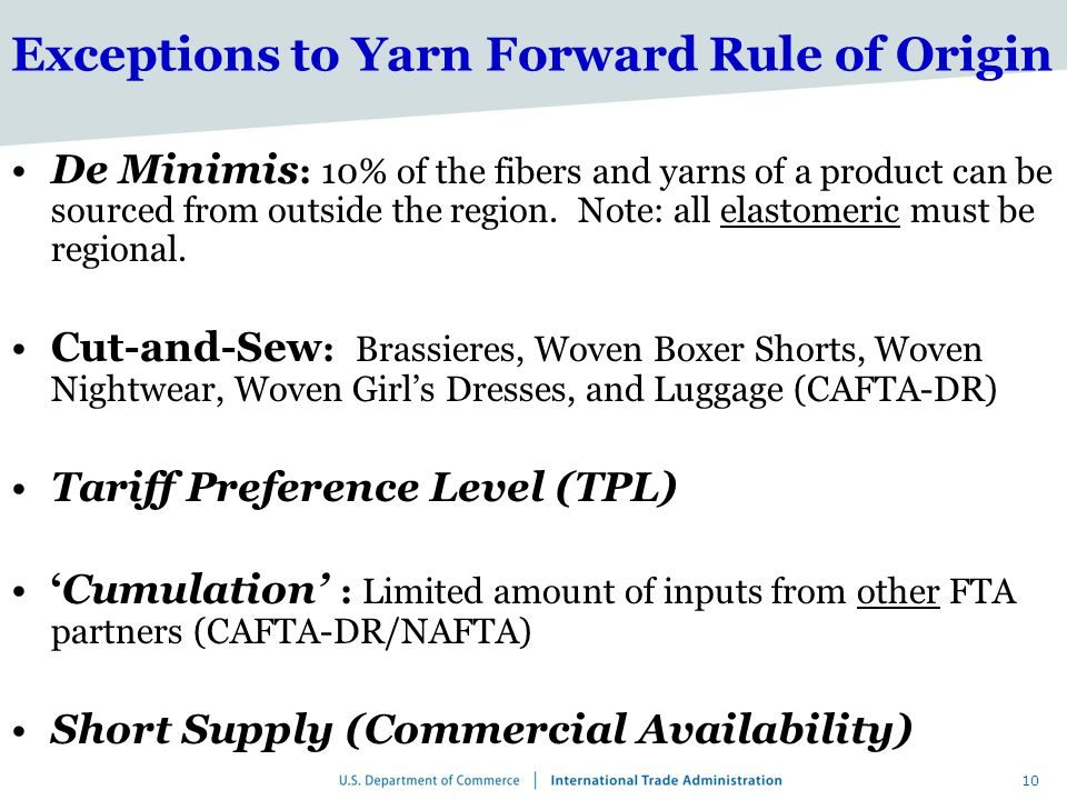 10 Exceptions to Yarn Forward Rule of Origin De Minimis : 10% of the fibers and yarns of a product can be sourced from outside the region.