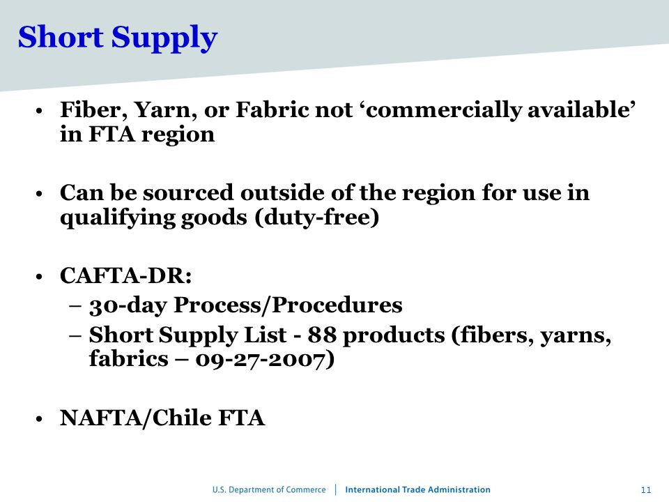 11 Short Supply Fiber, Yarn, or Fabric not 'commercially available' in FTA region Can be sourced outside of the region for use in qualifying goods (duty-free) CAFTA-DR: –30-day Process/Procedures –Short Supply List - 88 products (fibers, yarns, fabrics – 09-27-2007) NAFTA/Chile FTA