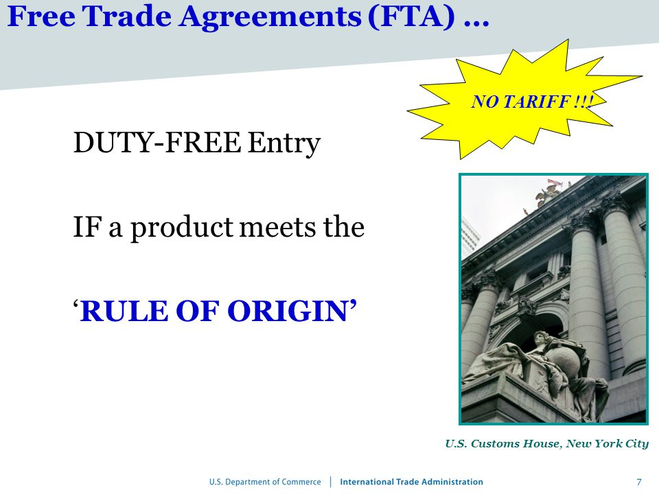 7 Free Trade Agreements (FTA) … DUTY-FREE Entry IF a product meets the 'RULE OF ORIGIN' U.S.