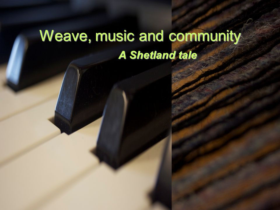 Weave, music and community A Shetland tale